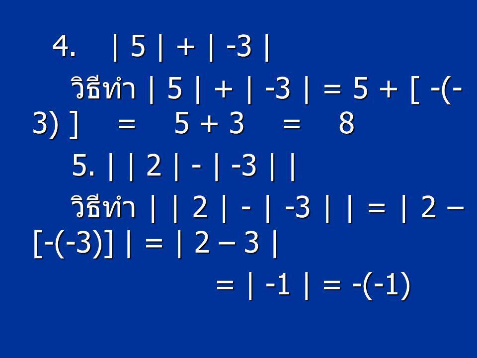 4. | 5 | + | -3 | วิธีทำ | 5 | + | -3 | = 5 + [ -(-3) ] = 5 + 3 = 8 5